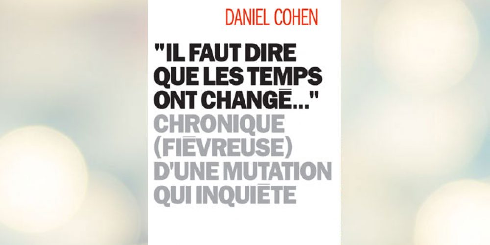 Il faut dire que les temps ont changé – Daniel Cohen